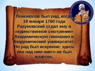 Ломоносов был рад, когда 19 января 1760 года Разумовский отдал ему в «единственн