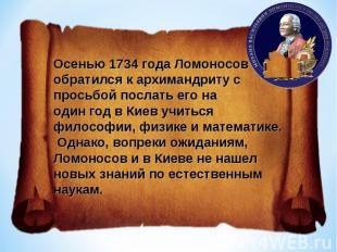 Осенью 1734 года Ломоносов обратился к архимандриту с просьбой послать его наоди