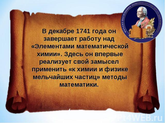 В декабре 1741 года он завершает работу над «Элементами математической химии». Здесь он впервые реализует свой замысел применить «к химии и физике мельчайших частиц» методы математики.
