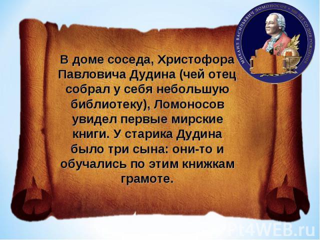 В доме соседа, Христофора Павловича Дудина (чей отец собрал у себя небольшую библиотеку), Ломоносов увидел первые мирские книги. У старика Дудина было три сына: они-то и обучались по этим книжкам грамоте.