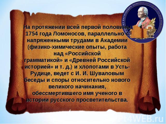 На протяжении всей первой половины 1754 года Ломоносов, параллельно с напряженными трудами в Академии (физико-химические опыты, работа над «Российскойграмматикой» и «Древней Российской историей» и т. д.) и хлопотами в Усть-Рудице, ведет с И. И. Шува…