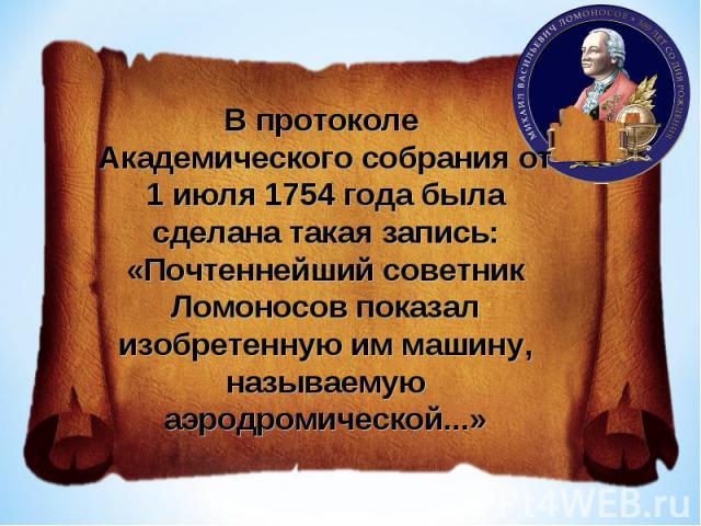 В протоколе Академического собрания от 1 июля 1754 года была сделана такая запись:«Почтеннейший советник Ломоносов показал изобретенную им машину, называемую аэродромической...»