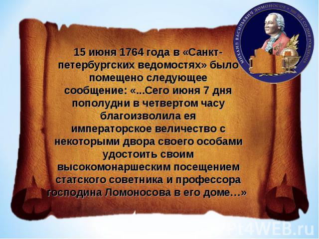 15 июня 1764 года в «Санкт-петербургских ведомостях» было помещено следующеесообщение: «...Сего июня 7 дня пополудни в четвертом часу благоизволила еяимператорское величество с некоторыми двора своего особами удостоить своимвысокомонаршеским посещен…