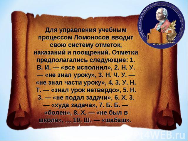 Для управления учебным процессом Ломоносов вводит свою систему отметок, наказаний и поощрений. Отметки предполагались следующие: 1. В. И. — «все исполнил», 2. Н. У. — «не знал уроку», 3. Н. Ч. У. — «не знал части уроку», 4. 3. У. Н. Т. — «знал урок …