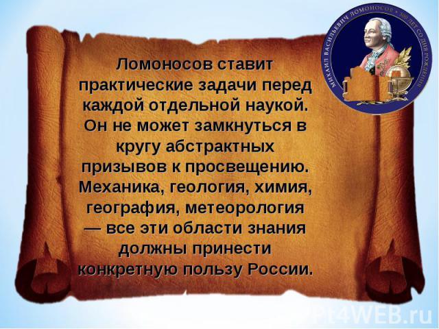 Ломоносов ставит практические задачи перед каждой отдельной наукой. Он не может замкнуться в кругу абстрактных призывов к просвещению. Механика, геология, химия, география, метеорология — все эти области знания должны принести конкретную пользу России.