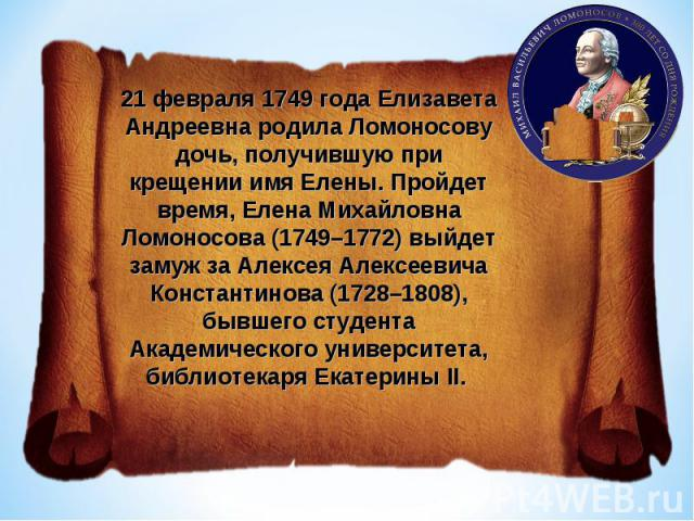 21 февраля 1749 года Елизавета Андреевна родила Ломоносову дочь, получившую при крещении имя Елены. Пройдет время, Елена Михайловна Ломоносова (1749–1772) выйдет замуж за Алексея Алексеевича Константинова (1728–1808), бывшего студента Академического…