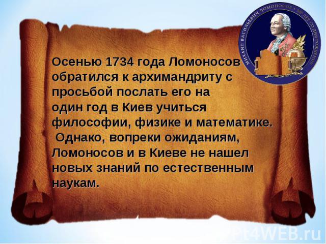 Осенью 1734 года Ломоносов обратился к архимандриту с просьбой послать его наодин год в Киев учиться философии, физике и математике. Однако, вопреки ожиданиям, Ломоносов и в Киеве не нашел новых знаний по естественным наукам.