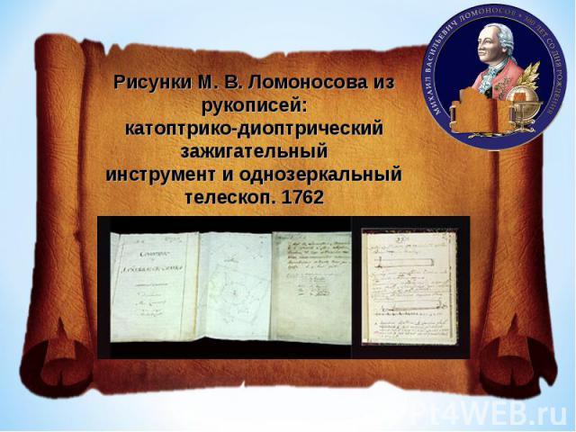 Рисунки М.В.Ломоносова из рукописей:катоптрико-диоптрический зажигательныйинструмент и однозеркальный телескоп. 1762