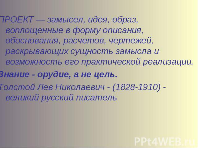 ПРОЕКТ — замысел, идея, образ, воплощенные в форму описания, обоснования, расчетов, чертежей, раскрывающих сущность замысла и возможность его практической реализации.Знание - орудие, а не цель.Толстой Лев Николаевич - (1828-1910) - великий русский п…