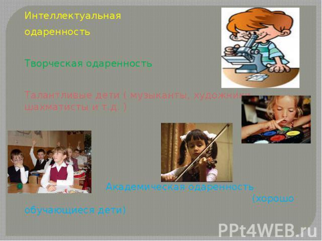 Интеллектуальная одаренностьТворческая одаренностьТалантливые дети ( музыканты, художники, шахматисты и т.д. ) Академическая одаренность (хорошо обучающиеся дети)