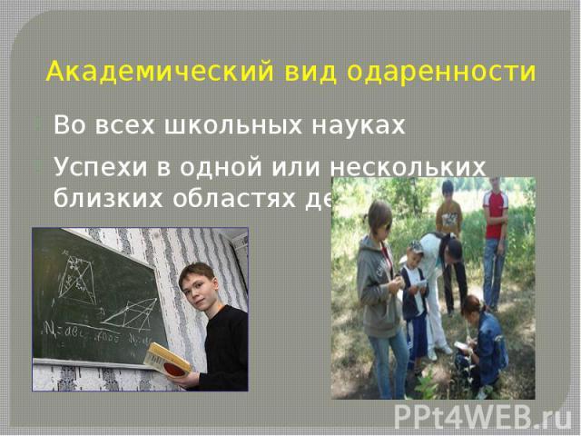 Академический вид одаренностиВо всех школьных наукахУспехи в одной или нескольких близких областях деятельности