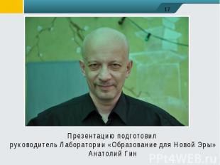 Презентацию подготовил руководитель Лаборатории «Образование для Новой Эры»Анато