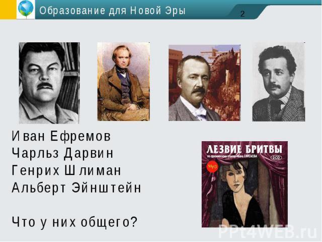 Образование для Новой ЭрыИван ЕфремовЧарльз ДарвинГенрих ШлиманАльберт ЭйнштейнЧто у них общего?