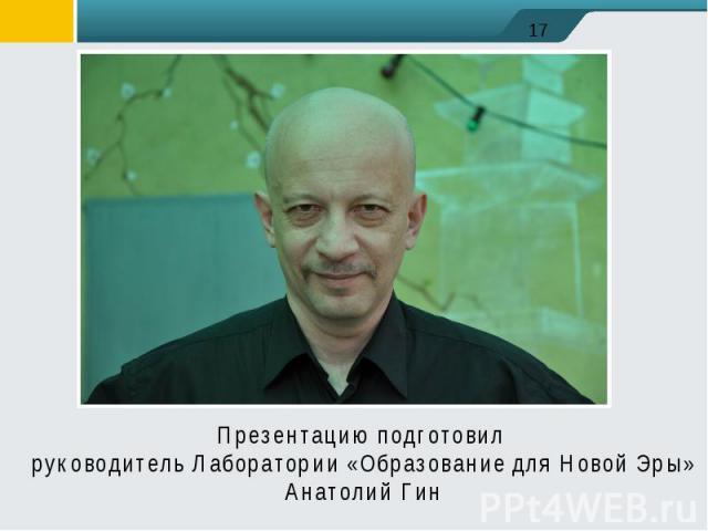 Презентацию подготовил руководитель Лаборатории «Образование для Новой Эры»Анатолий Гин