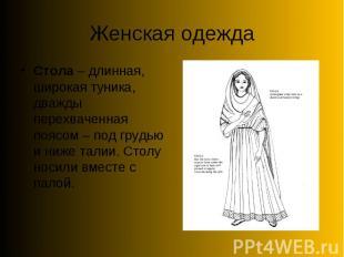 Женская одеждаСтола – длинная, широкая туника, дважды перехваченная поясом – под