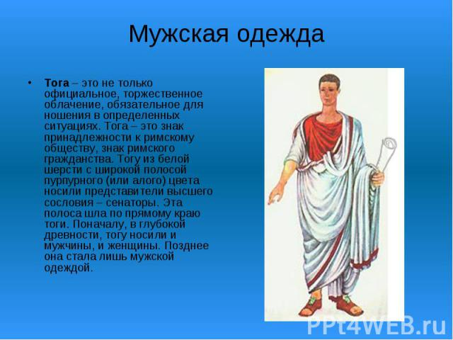 Мужская одеждаТога – это не только официальное, торжественное облачение, обязательное для ношения в определенных ситуациях. Тога – это знак принадлежности к римскому обществу, знак римского гражданства. Тогу из белой шерсти с широкой полосой пурпурн…