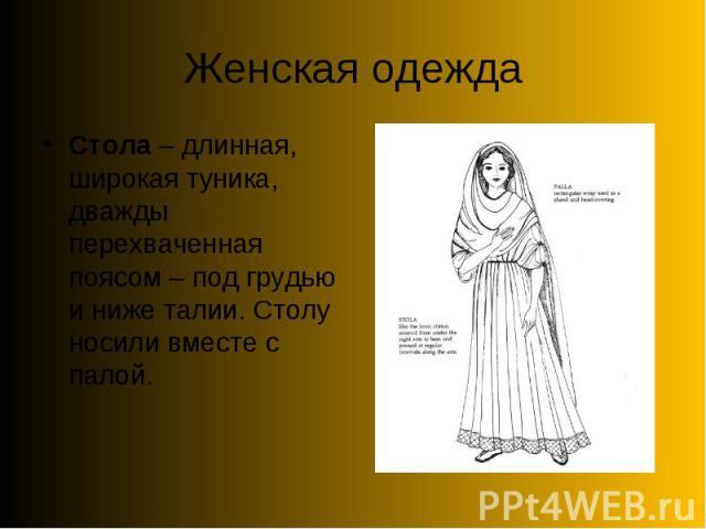 Женская одеждаСтола – длинная, широкая туника, дважды перехваченная поясом – под грудью и ниже талии. Столу носили вместе с палой.