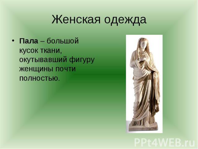 Женская одеждаПала – большой кусок ткани, окутывавший фигуру женщины почти полностью.