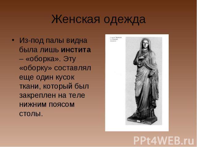 Женская одеждаИз-под палы видна была лишь инстита – «оборка». Эту «оборку» составлял еще один кусок ткани, который был закреплен на теле нижним поясом столы.