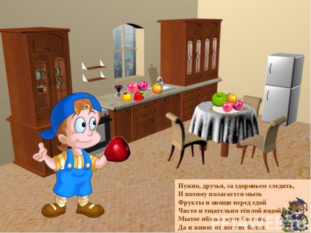 Нужно, друзья, за здоровьем следить,И потому полагается мытьФрукты и овощи перед едойЧисто и тщательно тёплой водой.Мытое яблоко ярче блестит,Да и живот от него не болит.
