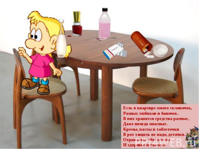 Есть в квартире много скляночек,Разных тюбиков и баночек.В них хранятся средства разные,Даже иногда опасные.Кремы, пасты и таблеточкиВ рот тащить не надо, деточки.Отравленье обеспеченоИ здоровье изувечено!