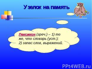 Узелок на памятьЛексикон (греч.) – 1) то же, что словарь (уст.); 2) запас слов,
