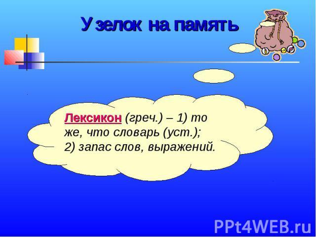 Узелок на памятьЛексикон (греч.) – 1) то же, что словарь (уст.); 2) запас слов, выражений.