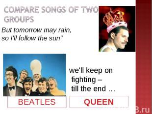"""COMPARE SONGS OF TWO GROUPSBut tomorrow may rain, so I'll follow the sun""""we'll k"""
