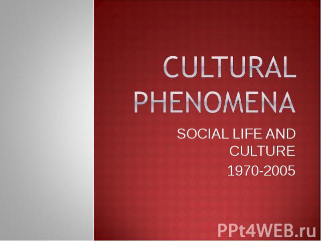 CULTURAL PHENOMENA SOCIAL LIFE AND CULTURE 1970-2005