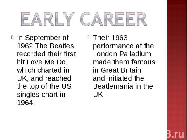 EARLY CAREERIn September of 1962 The Beatles recorded their first hit Love Me Do, which charted in UK, and reached the top of the US singles chart in 1964.Their 1963 performance at the London Palladium made them famous in Great Britain and initiated…