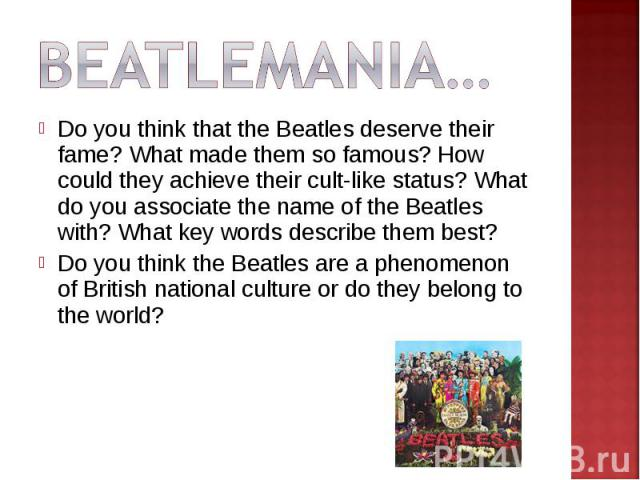 Beatlemania…Do you think that the Beatles deserve their fame? What made them so famous? How could they achieve their cult-like status? What do you associate the name of the Beatles with? What key words describe them best?Do you think the Beatles are…