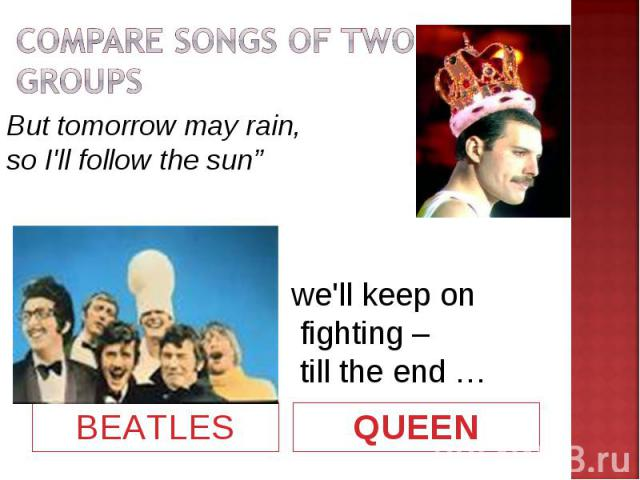 """COMPARE SONGS OF TWO GROUPSBut tomorrow may rain, so I'll follow the sun""""we'll keep on fighting – till the end …"""