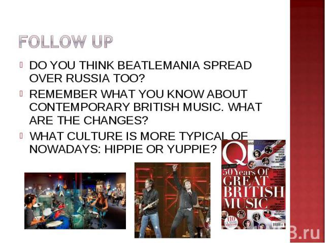 FOLLOW UPDO YOU THINK BEATLEMANIA SPREAD OVER RUSSIA TOO?REMEMBER WHAT YOU KNOW ABOUT CONTEMPORARY BRITISH MUSIC. WHAT ARE THE CHANGES?WHAT CULTURE IS MORE TYPICAL OF NOWADAYS: HIPPIE OR YUPPIE?