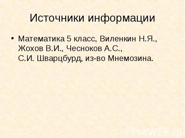 Источники информацииМатематика 5 класс, Виленкин Н.Я., Жохов В.И., Чесноков А.С.,С.И. Шварцбурд, из-во Мнемозина.