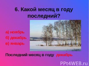 6. Какой месяц в году последний?а) ноябрьб) декабрьв) январьПоследний месяц в го