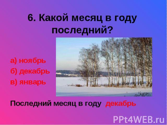 6. Какой месяц в году последний?а) ноябрьб) декабрьв) январьПоследний месяц в году декабрь