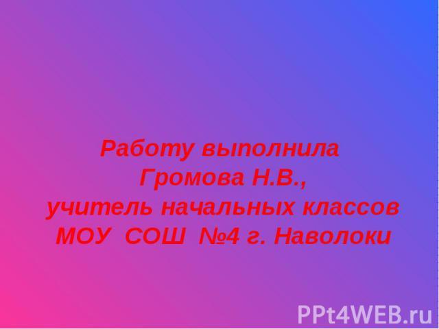 Работу выполнила Громова Н.В.,учитель начальных классовМОУ СОШ №4 г. Наволоки