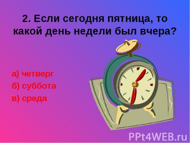 2. Если сегодня пятница, то какой день недели был вчера?а) четвергб) субботав) среда
