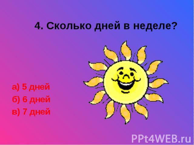 4. Сколько дней в неделе?а) 5 дней б) 6 дней в) 7 дней