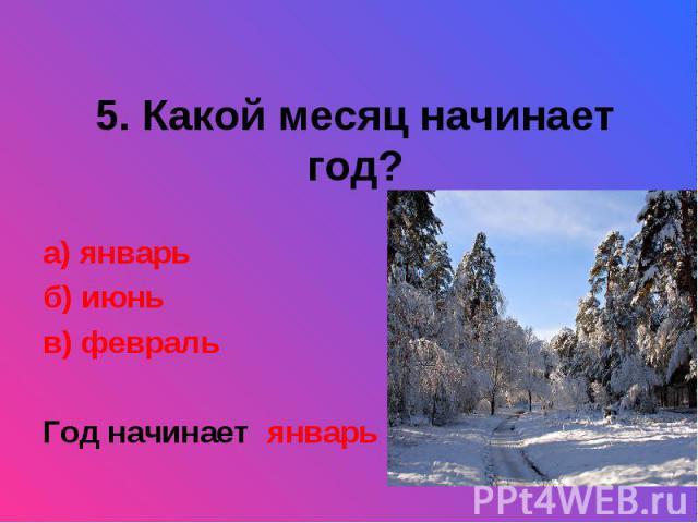 5. Какой месяц начинает год?а) январьб) июньв) февральГод начинает январь