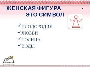 ЖЕНСКАЯ ФИГУРА - ЭТО СИМВОЛПЛОДОРОДИЯЛЮБВИСОЛНЦАВОДЫ
