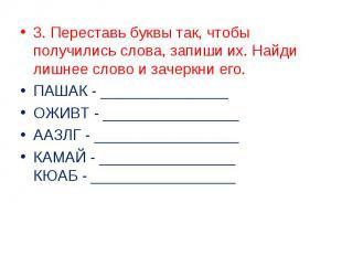 3. Переставь буквы так, чтобы получились слова, запиши их. Найди лишнее слово и