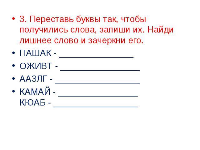 3. Переставь буквы так, чтобы получились слова, запиши их. Найди лишнее слово и зачеркни его.ПАШАК - _______________ОЖИВТ - ________________ААЗЛГ - _________________КАМАЙ - ________________КЮАБ - _________________