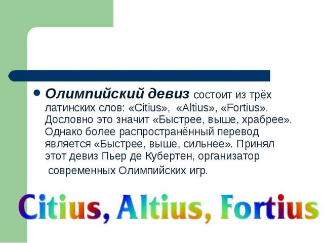 Олимпийский девиз состоит из трёх латинских слов: «Citius», «Аltius», «Fortius». Дословно это значит «Быстрее, выше, храбрее». Однако более распространённый перевод является «Быстрее, выше, сильнее». Принял этот девиз Пьер де Кубертен, организатор с…