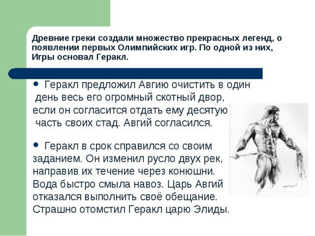 Древние греки создали множество прекрасных легенд, о появлении первых Олимпийских игр. По одной из них, Игры основал Геракл.Геракл предложил Авгию очистить в один день весь его огромный скотный двор, если он согласится отдать ему десятую часть своих…
