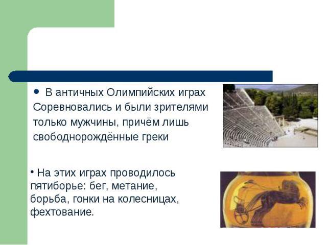 В античных Олимпийских играх Соревновались и были зрителями только мужчины, причём лишь свободнорождённые греки На этих играх проводилось пятиборье: бег, метание, борьба, гонки на колесницах,фехтование.