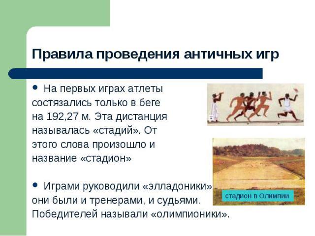 Правила проведения античных игрНа первых играх атлеты состязались только в беге на 192,27 м. Эта дистанция называлась «стадий». От этого слова произошло и название «стадион»Играми руководили «элладоники», они были и тренерами, и судьями. Победителей…