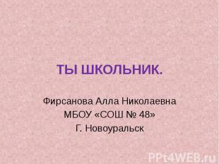 ТЫ ШКОЛЬНИК. Фирсанова Алла Николаевна МБОУ «СОШ № 48» Г. Новоуральск