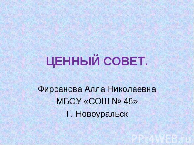 Ценный совет Фирсанова Алла Николаевна МБОУ «СОШ № 48» Г. Новоуральск