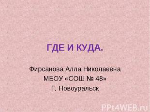 ГДЕ И КУДА. Фирсанова Алла Николаевна МБОУ «СОШ № 48» Г. Новоуральск